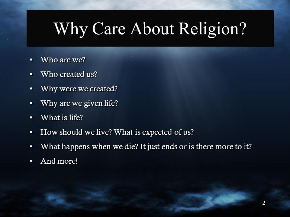 2 Why Care About Religion? Who are we? Who created us? Why were we created? Why are we given life? What is life? How should we live? What is expected