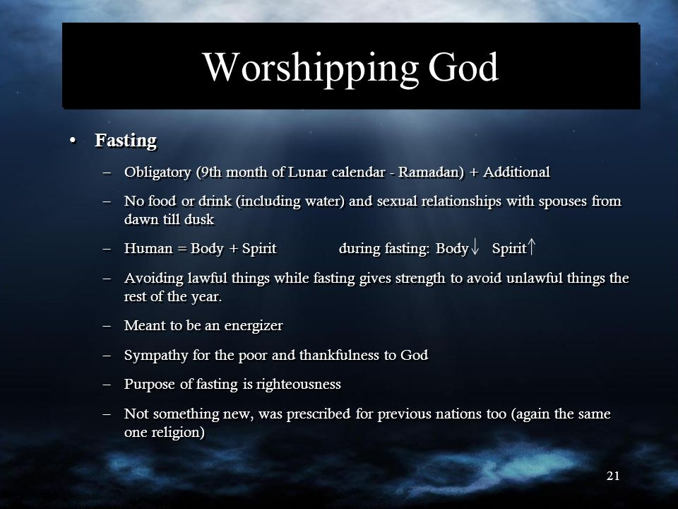 21 Worshipping God Fasting –Obligatory (9th month of Lunar calendar - Ramadan) + Additional –No food or drink (including water) and sexual relationships with spouses from dawn till dusk –Human = Body + Spirit during fasting: Body Spirit –Avoiding lawful things while fasting gives strength to avoid unlawful things the rest of the year.