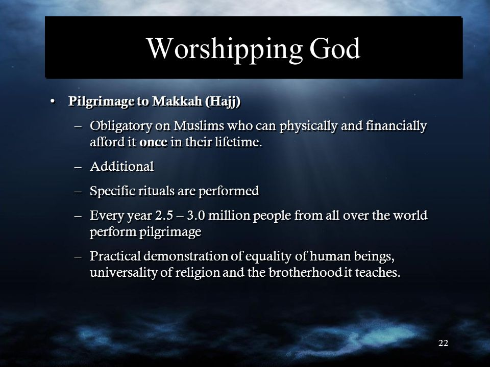 22 Worshipping God Pilgrimage to Makkah (Hajj) –Obligatory on Muslims who can physically and financially afford it once in their lifetime. –Additional