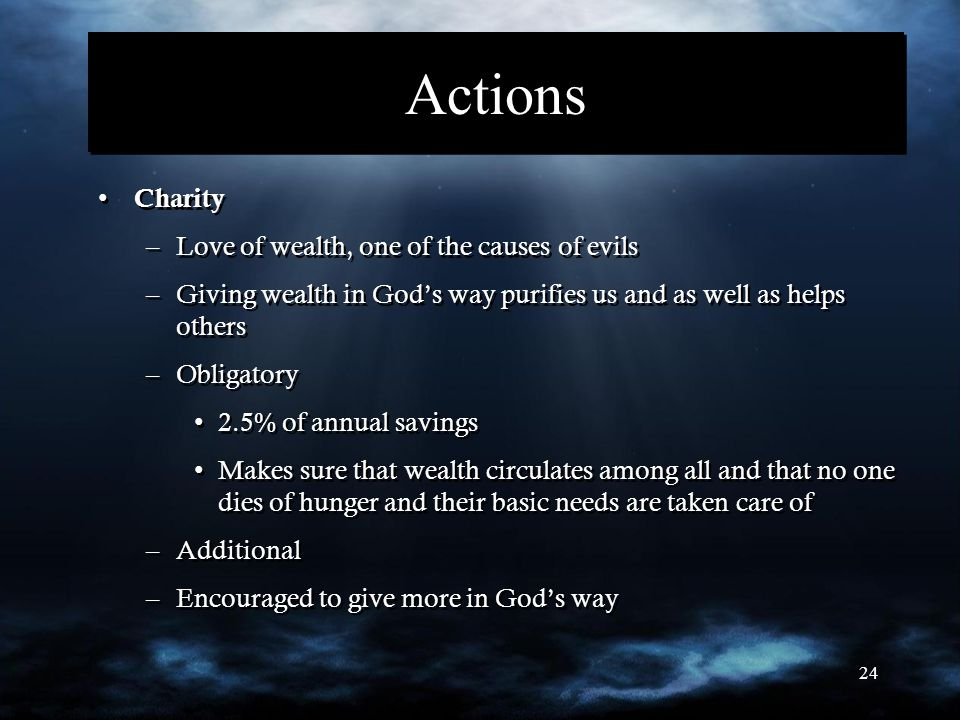 24 Actions Charity –Love of wealth, one of the causes of evils –Giving wealth in God's way purifies us and as well as helps others –Obligatory 2.5% of annual savings Makes sure that wealth circulates among all and that no one dies of hunger and their basic needs are taken care of –Additional –Encouraged to give more in God's way Charity –Love of wealth, one of the causes of evils –Giving wealth in God's way purifies us and as well as helps others –Obligatory 2.5% of annual savings Makes sure that wealth circulates among all and that no one dies of hunger and their basic needs are taken care of –Additional –Encouraged to give more in God's way