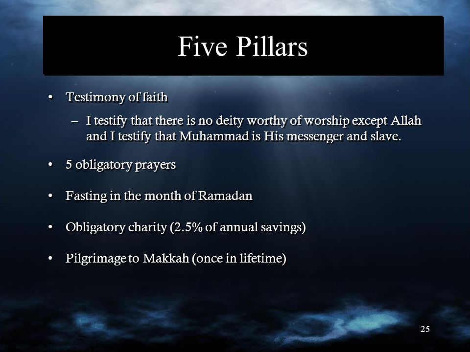 25 Five Pillars Testimony of faith –I testify that there is no deity worthy of worship except Allah and I testify that Muhammad is His messenger and slave.