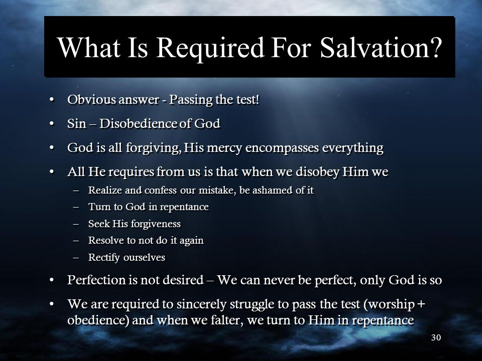 30 What Is Required For Salvation? Obvious answer - Passing the test! Sin – Disobedience of God God is all forgiving, His mercy encompasses everything
