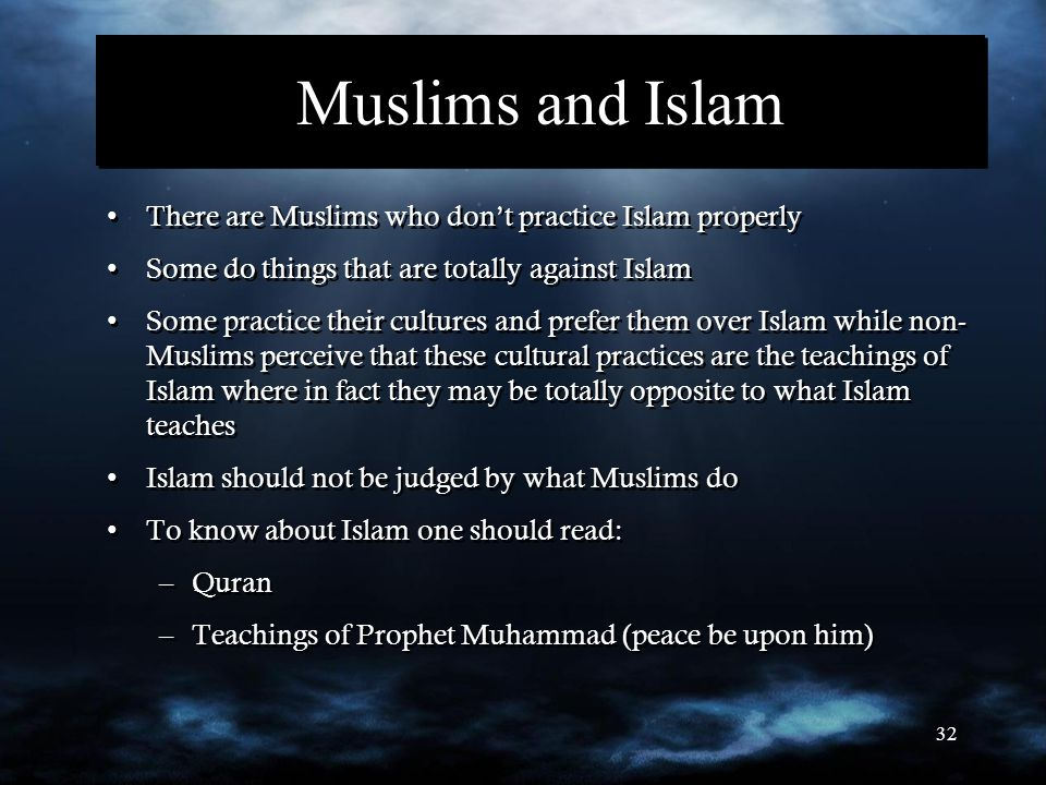 32 Muslims and Islam There are Muslims who don't practice Islam properly Some do things that are totally against Islam Some practice their cultures and prefer them over Islam while non- Muslims perceive that these cultural practices are the teachings of Islam where in fact they may be totally opposite to what Islam teaches Islam should not be judged by what Muslims do To know about Islam one should read: –Quran –Teachings of Prophet Muhammad (peace be upon him) There are Muslims who don't practice Islam properly Some do things that are totally against Islam Some practice their cultures and prefer them over Islam while non- Muslims perceive that these cultural practices are the teachings of Islam where in fact they may be totally opposite to what Islam teaches Islam should not be judged by what Muslims do To know about Islam one should read: –Quran –Teachings of Prophet Muhammad (peace be upon him)