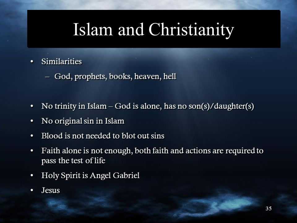 35 Islam and Christianity Similarities –God, prophets, books, heaven, hell No trinity in Islam – God is alone, has no son(s)/daughter(s) No original s