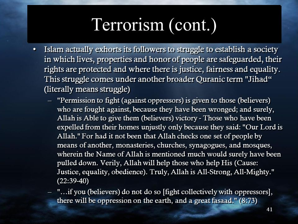 41 Terrorism (cont.) Islam actually exhorts its followers to struggle to establish a society in which lives, properties and honor of people are safegu