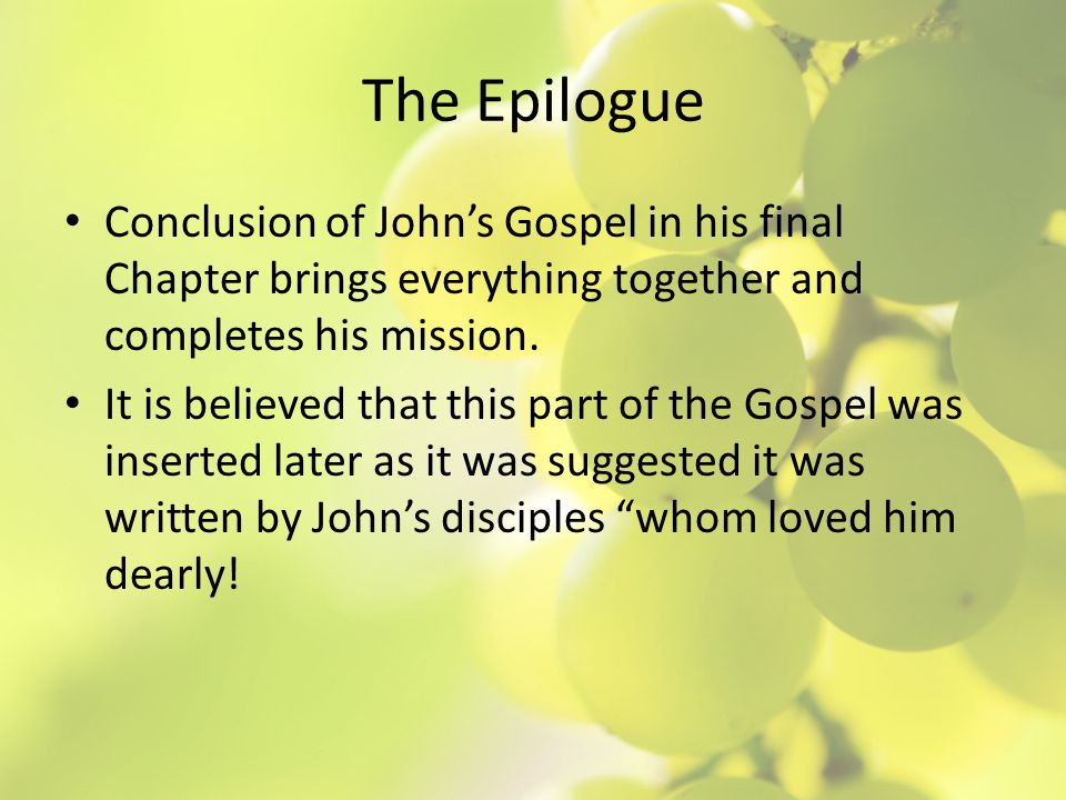 The Epilogue Conclusion of John's Gospel in his final Chapter brings everything together and completes his mission.