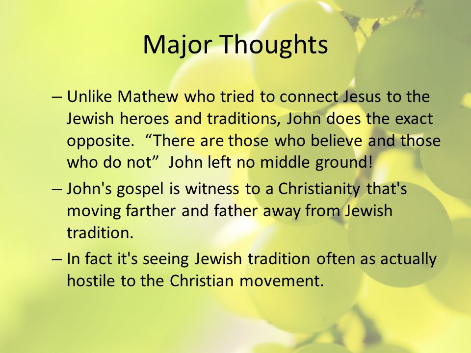 Major Thoughts – Unlike Mathew who tried to connect Jesus to the Jewish heroes and traditions, John does the exact opposite.