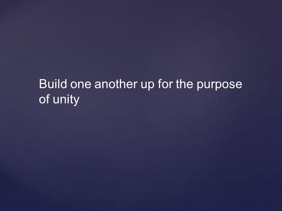 Build one another up for the purpose of unity