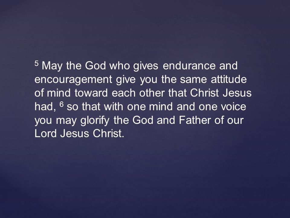 5 May the God who gives endurance and encouragement give you the same attitude of mind toward each other that Christ Jesus had, 6 so that with one mind and one voice you may glorify the God and Father of our Lord Jesus Christ.