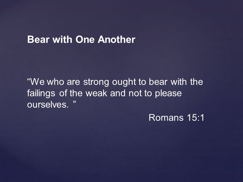 Bear with One Another We who are strong ought to bear with the failings of the weak and not to please ourselves.