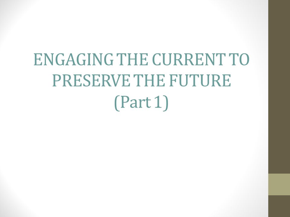 ENGAGING THE CURRENT TO PRESERVE THE FUTURE (Part 1)