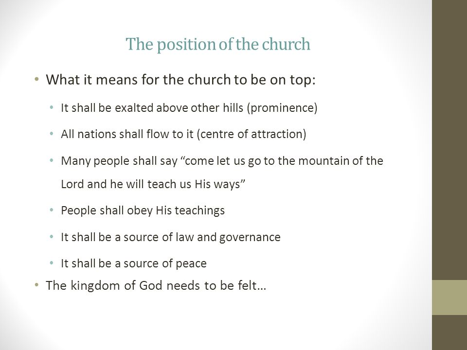 The position of the church What it means for the church to be on top: It shall be exalted above other hills (prominence) All nations shall flow to it (centre of attraction) Many people shall say come let us go to the mountain of the Lord and he will teach us His ways People shall obey His teachings It shall be a source of law and governance It shall be a source of peace The kingdom of God needs to be felt…