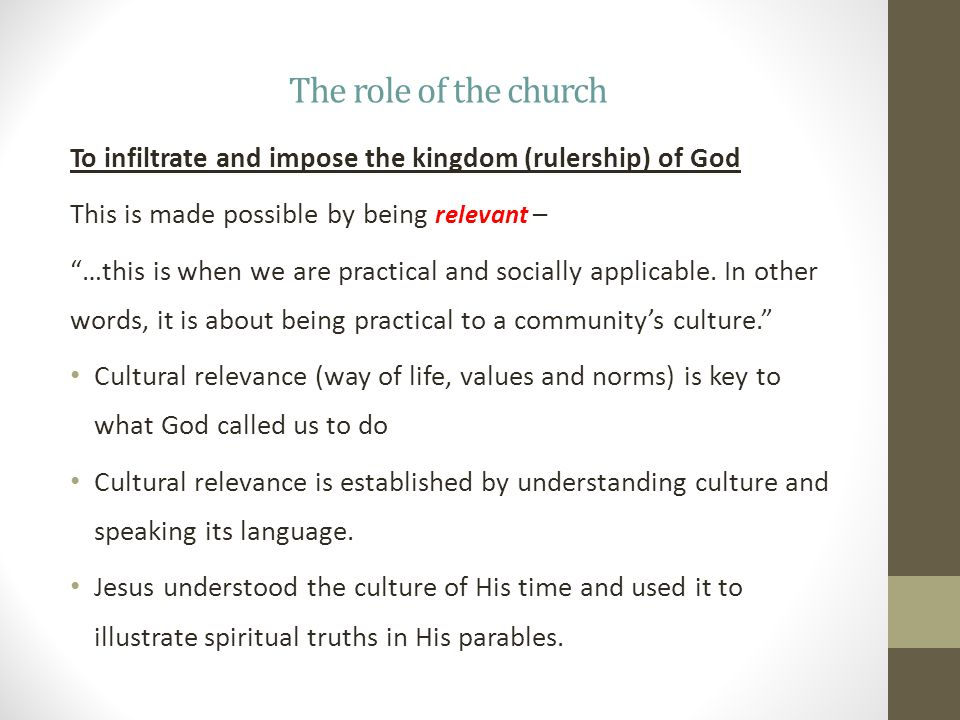 The role of the church To infiltrate and impose the kingdom (rulership) of God This is made possible by being relevant – …this is when we are practical and socially applicable.