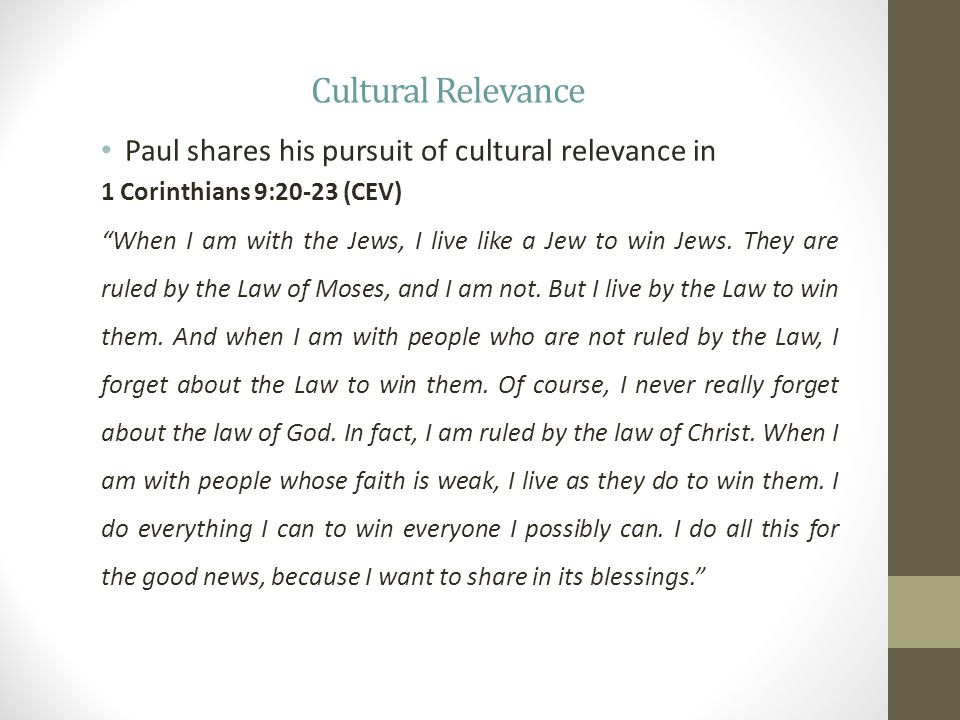 Cultural Relevance Paul shares his pursuit of cultural relevance in 1 Corinthians 9:20-23 (CEV) When I am with the Jews, I live like a Jew to win Jews.