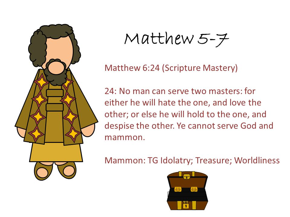 Matthew 5-7 Matthew 6:24 (Scripture Mastery) 24: No man can serve two masters: for either he will hate the one, and love the other; or else he will ho