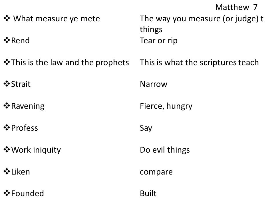  What measure ye meteThe way you measure (or judge) t things  RendTear or rip  This is the law and the prophetsThis is what the scriptures teach  StraitNarrow  RaveningFierce, hungry  ProfessSay  Work iniquityDo evil things  Likencompare  FoundedBuilt Matthew 7