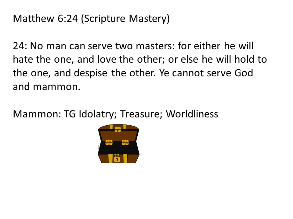 Matthew 6:24 (Scripture Mastery) 24: No man can serve two masters: for either he will hate the one, and love the other; or else he will hold to the on