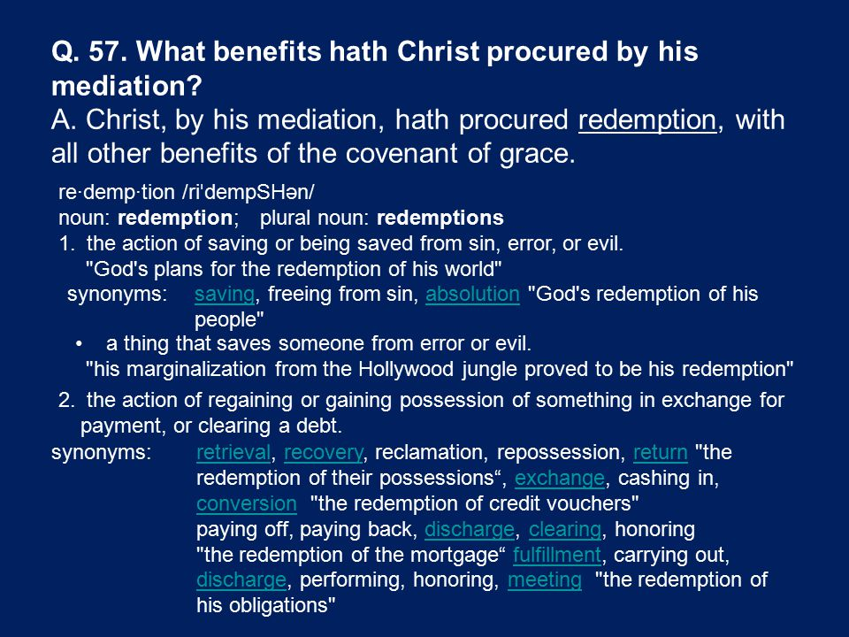 synonyms:savingsaving, freeing from sin, absolution God s redemption of his people absolution synonyms:retrievalretrieval, recovery, reclamation, repossession, return the redemption of their possessions , exchange, cashing in, conversion the redemption of credit vouchers recoveryreturnexchange conversion paying off, paying back, discharge, clearing, honoringdischargeclearing the redemption of the mortgage fulfillment, carrying out, discharge, performing, honoring, meeting the redemption of his obligations fulfillment dischargemeeting re·demp·tion /ri ˈ dempSHən/ noun: redemption; plural noun: redemptions 1.