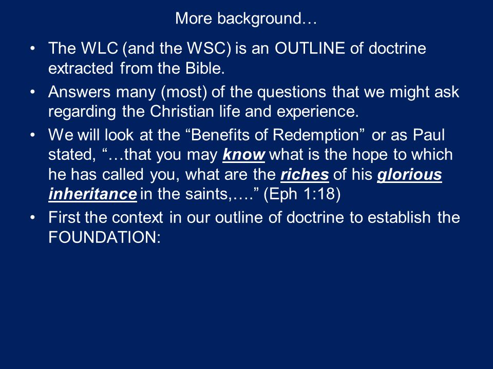 More background… The WLC (and the WSC) is an OUTLINE of doctrine extracted from the Bible. Answers many (most) of the questions that we might ask rega