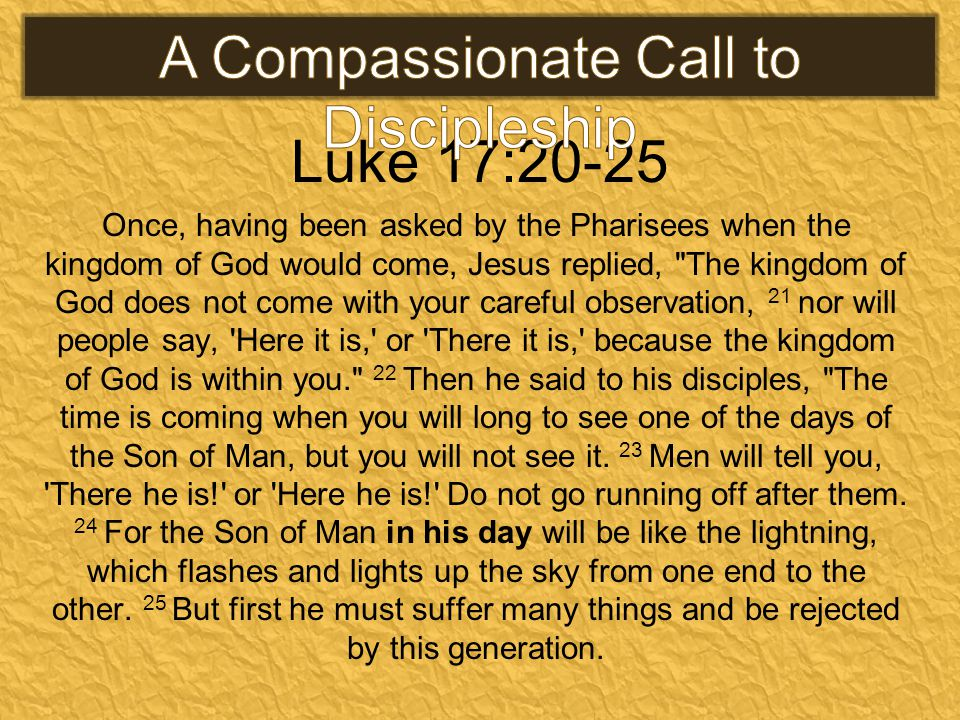 Luke 17:20-25 Once, having been asked by the Pharisees when the kingdom of God would come, Jesus replied, The kingdom of God does not come with your careful observation, 21 nor will people say, Here it is, or There it is, because the kingdom of God is within you. 22 Then he said to his disciples, The time is coming when you will long to see one of the days of the Son of Man, but you will not see it.