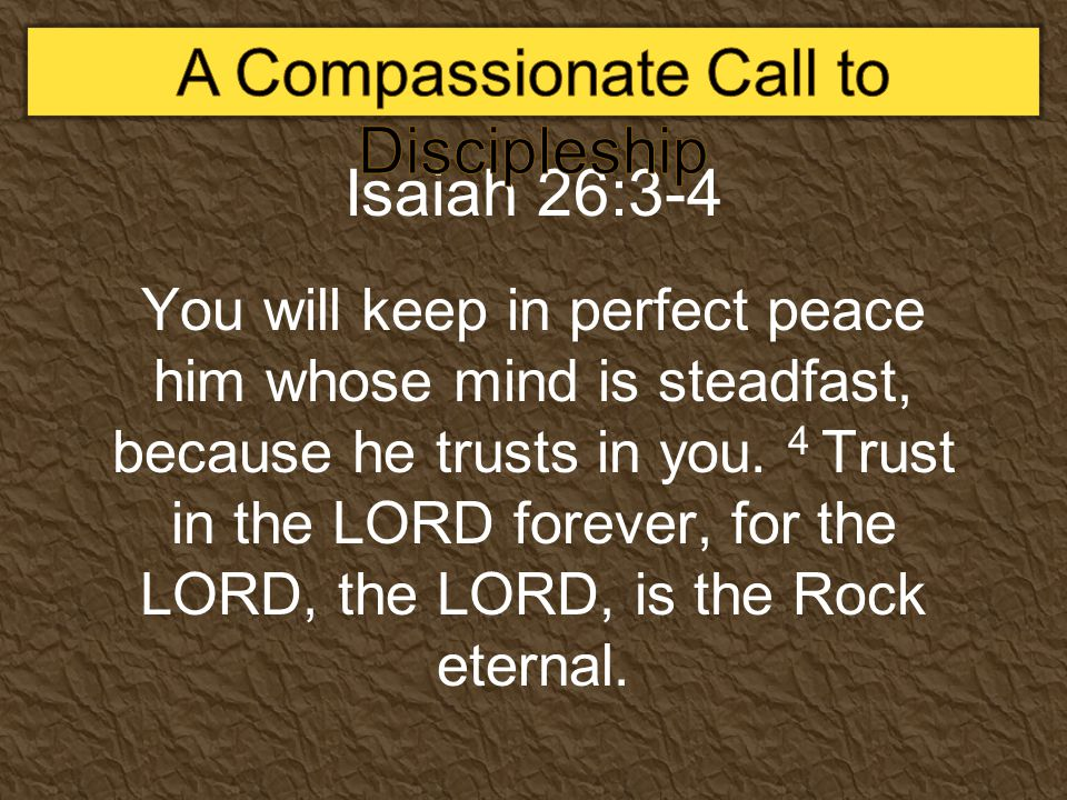 Isaiah 26:3-4 You will keep in perfect peace him whose mind is steadfast, because he trusts in you.