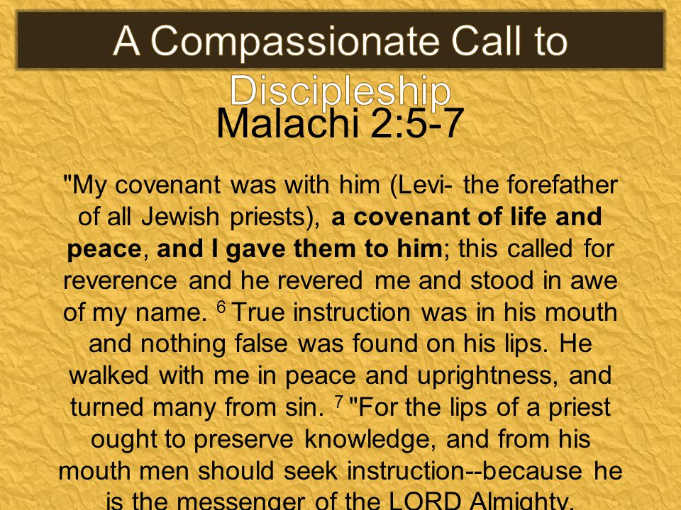 Malachi 2:5-7 My covenant was with him (Levi- the forefather of all Jewish priests), a covenant of life and peace, and I gave them to him; this called for reverence and he revered me and stood in awe of my name.