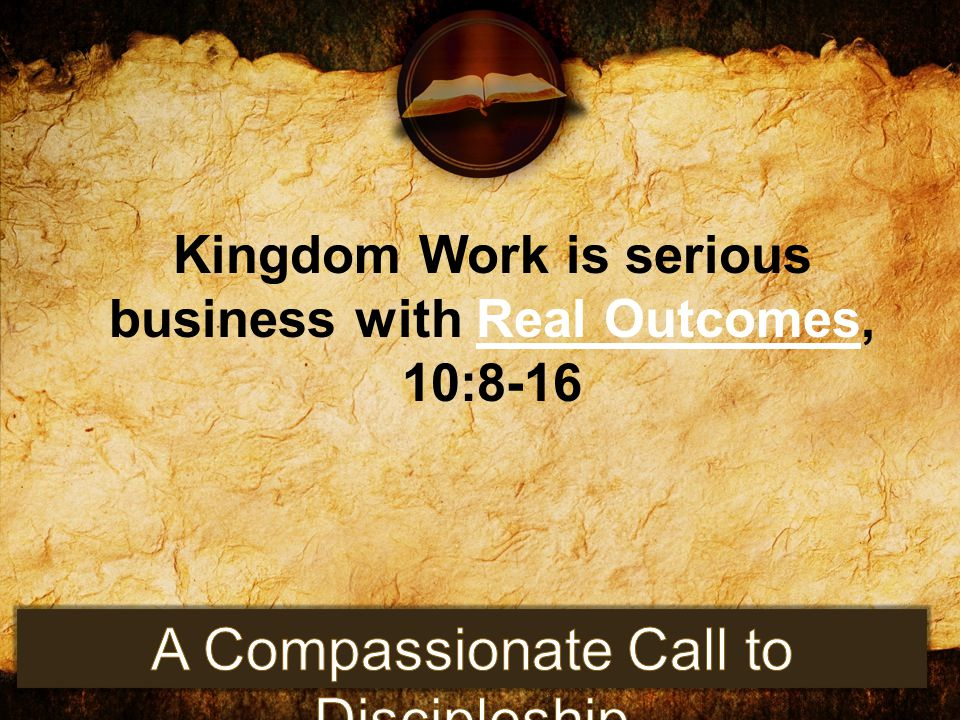 Kingdom Work is serious business with Real Outcomes, 10:8-16