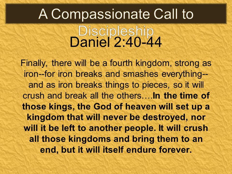Daniel 2:40-44 Finally, there will be a fourth kingdom, strong as iron--for iron breaks and smashes everything-- and as iron breaks things to pieces, so it will crush and break all the others….In the time of those kings, the God of heaven will set up a kingdom that will never be destroyed, nor will it be left to another people.