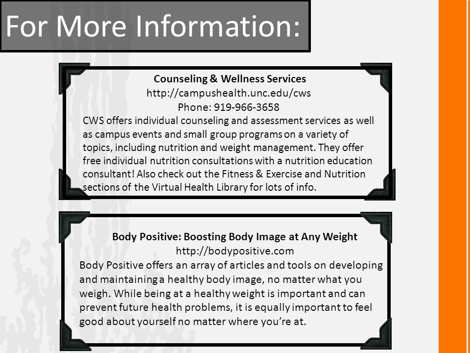 For More Information: Counseling & Wellness Services http://campushealth.unc.edu/cws Phone: 919-966-3658 CWS offers individual counseling and assessment services as well as campus events and small group programs on a variety of topics, including nutrition and weight management.