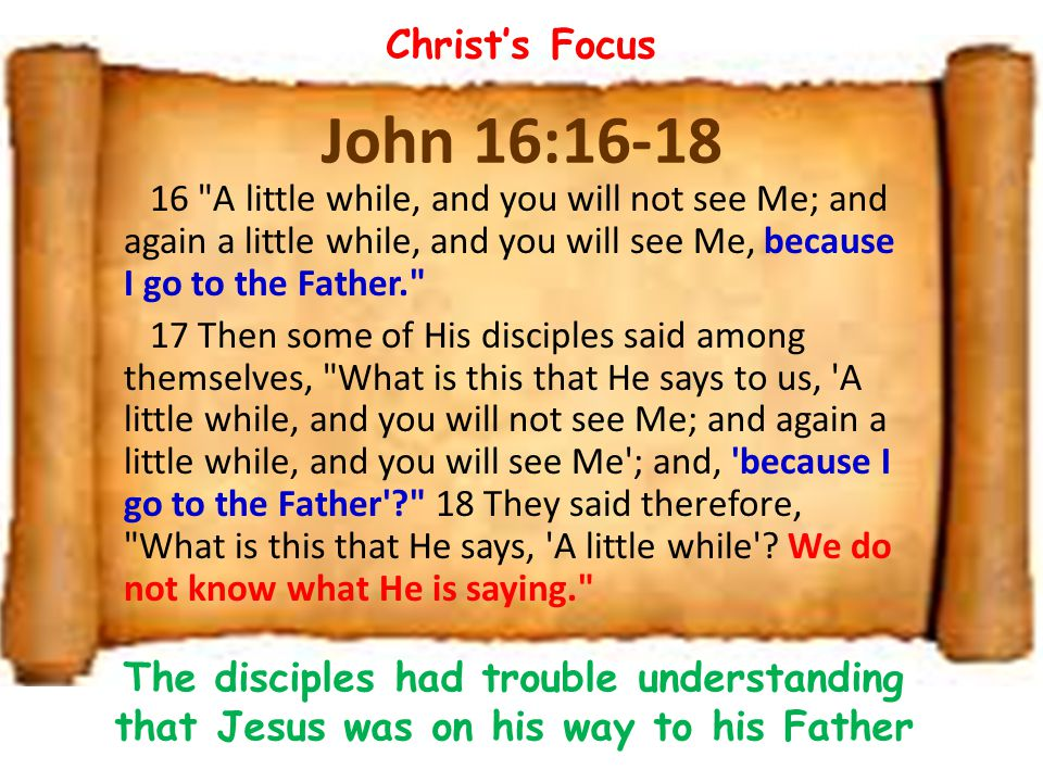 John 16:16-18 16 A little while, and you will not see Me; and again a little while, and you will see Me, because I go to the Father. 17 Then some of His disciples said among themselves, What is this that He says to us, A little while, and you will not see Me; and again a little while, and you will see Me ; and, because I go to the Father ? 18 They said therefore, What is this that He says, A little while .