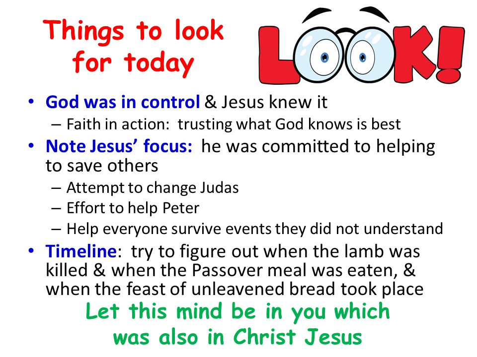 Things to look for today God was in control & Jesus knew it – Faith in action: trusting what God knows is best Note Jesus' focus: he was committed to helping to save others – Attempt to change Judas – Effort to help Peter – Help everyone survive events they did not understand Timeline: try to figure out when the lamb was killed & when the Passover meal was eaten, & when the feast of unleavened bread took place Let this mind be in you which was also in Christ Jesus