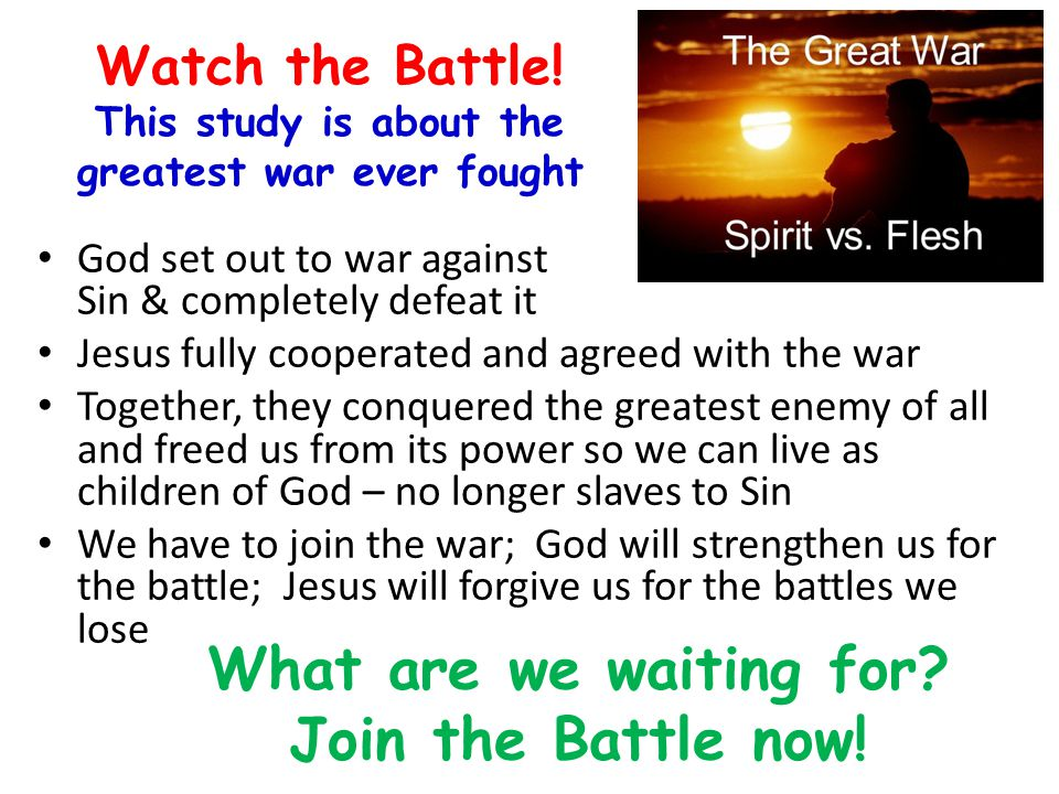 Watch the Battle! This study is about the greatest war ever fought God set out to war against Sin & completely defeat it Jesus fully cooperated and ag