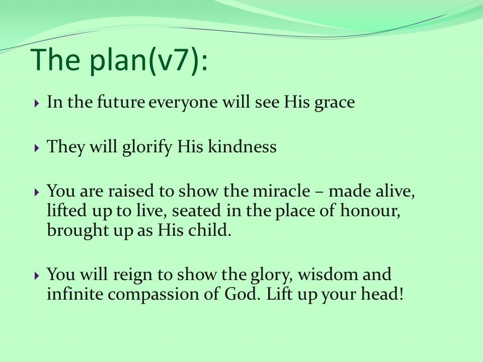 The plan(v7):  In the future everyone will see His grace  They will glorify His kindness  You are raised to show the miracle – made alive, lifted up to live, seated in the place of honour, brought up as His child.
