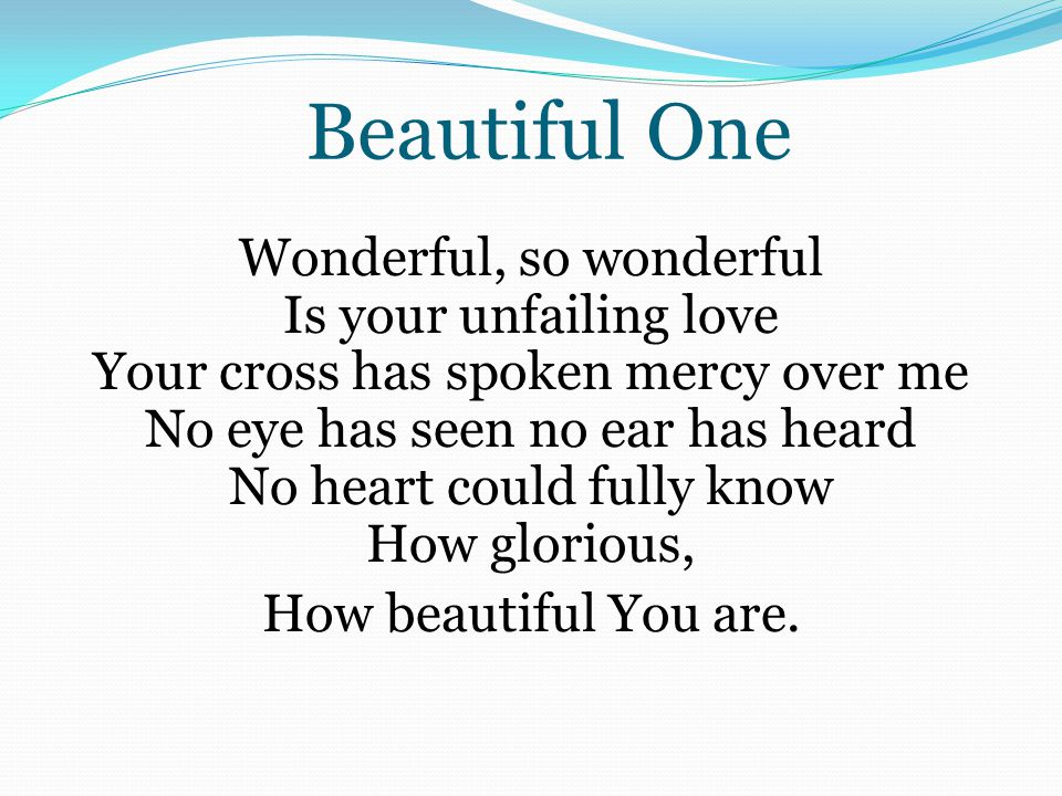 Wonderful, so wonderful Is your unfailing love Your cross has spoken mercy over me No eye has seen no ear has heard No heart could fully know How glor