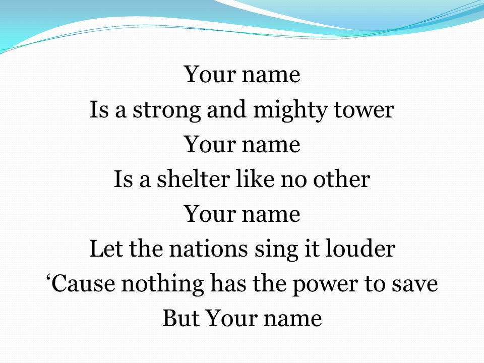 Your name Is a strong and mighty tower Your name Is a shelter like no other Your name Let the nations sing it louder 'Cause nothing has the power to s