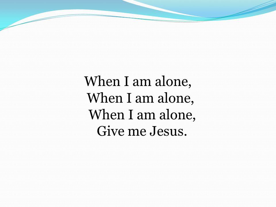When I am alone, When I am alone, When I am alone, Give me Jesus.