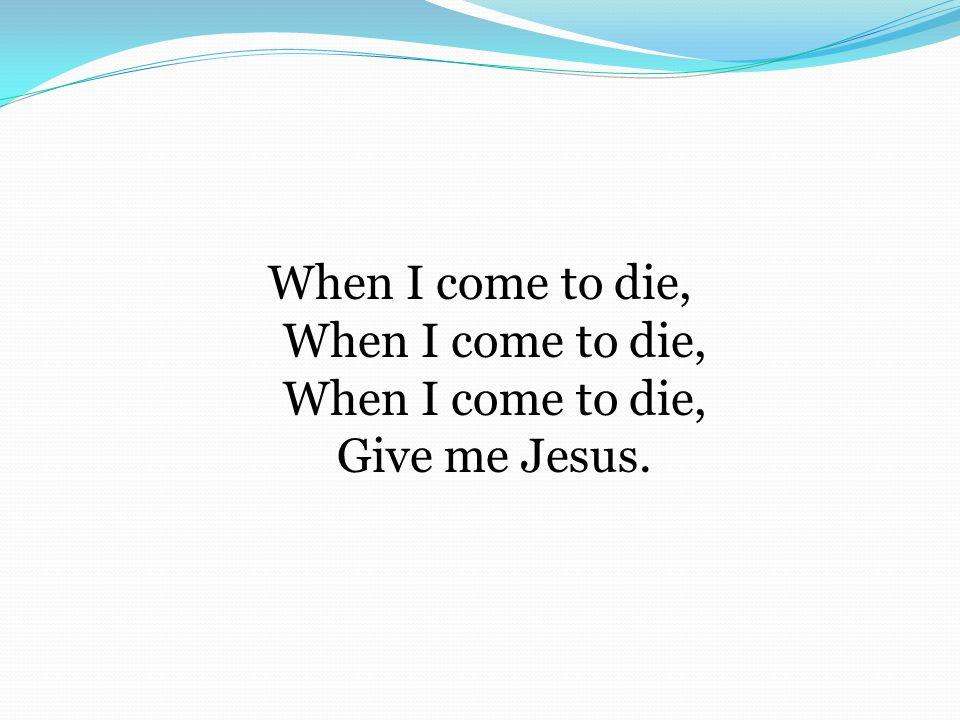 When I come to die, When I come to die, When I come to die, Give me Jesus.