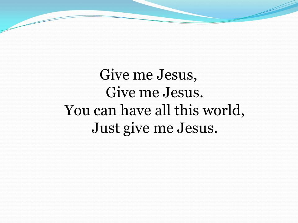 Give me Jesus, Give me Jesus. You can have all this world, Just give me Jesus.