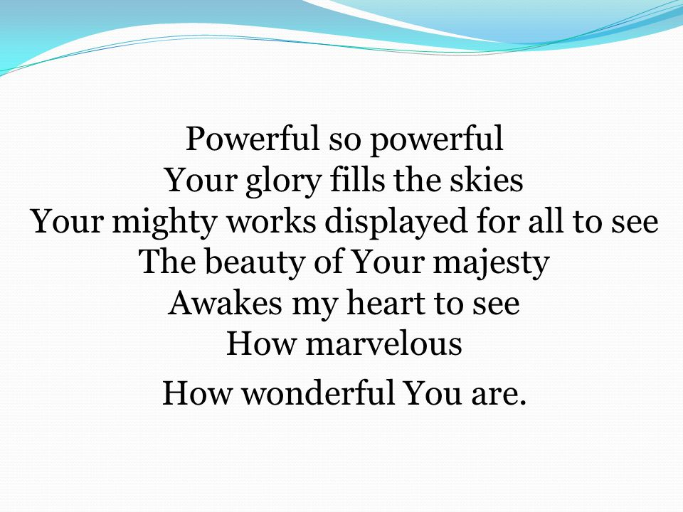 Powerful so powerful Your glory fills the skies Your mighty works displayed for all to see The beauty of Your majesty Awakes my heart to see How marve