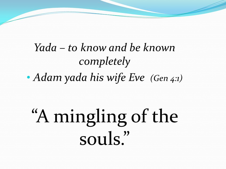 """Yada – to know and be known completely Adam yada his wife Eve (Gen 4:1) """"A mingling of the souls."""""""