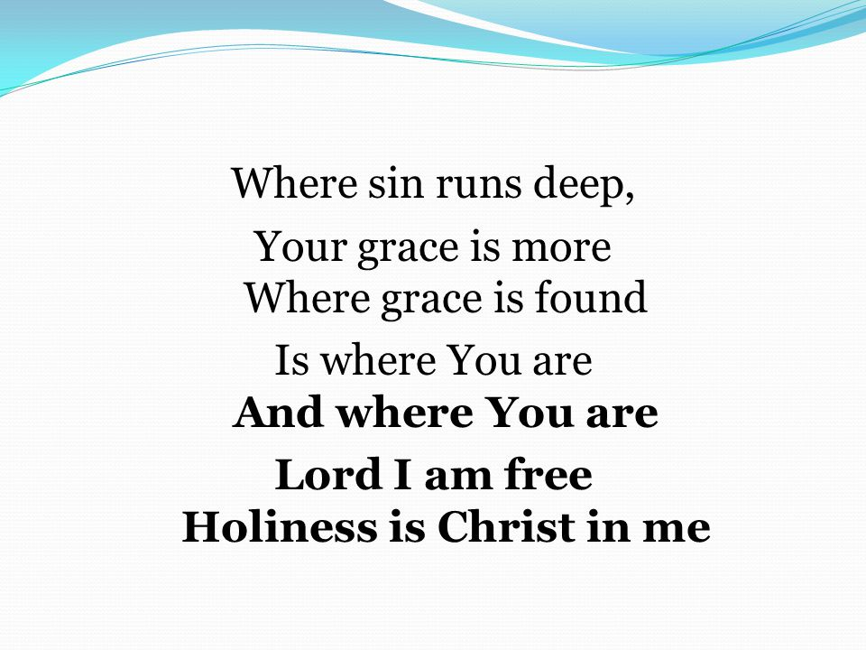 Where sin runs deep, Your grace is more Where grace is found Is where You are And where You are Lord I am free Holiness is Christ in me