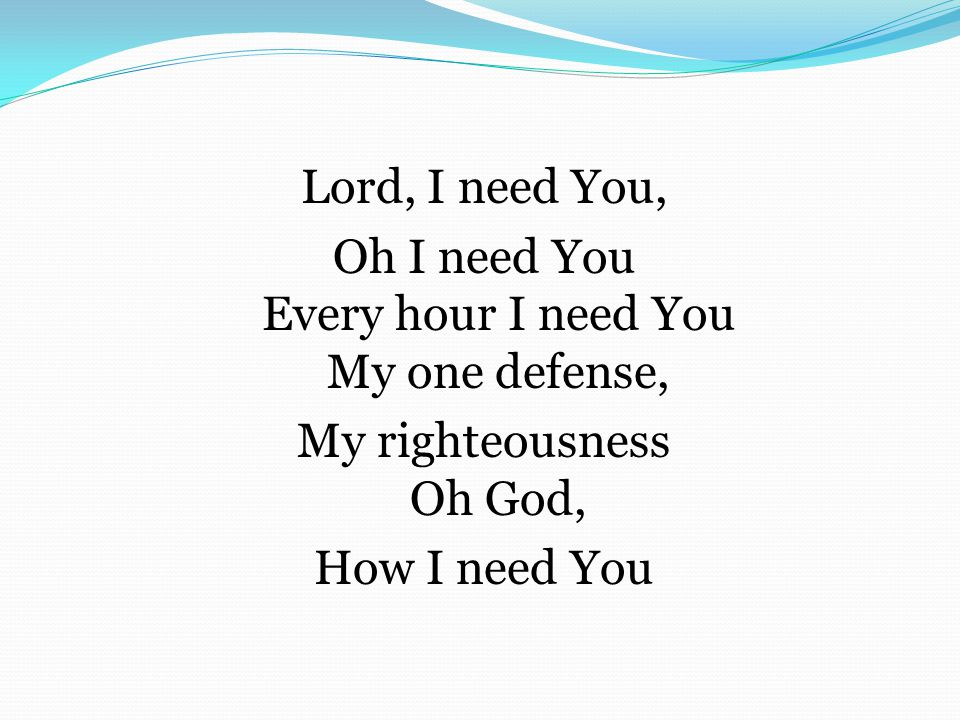 Lord, I need You, Oh I need You Every hour I need You My one defense, My righteousness Oh God, How I need You
