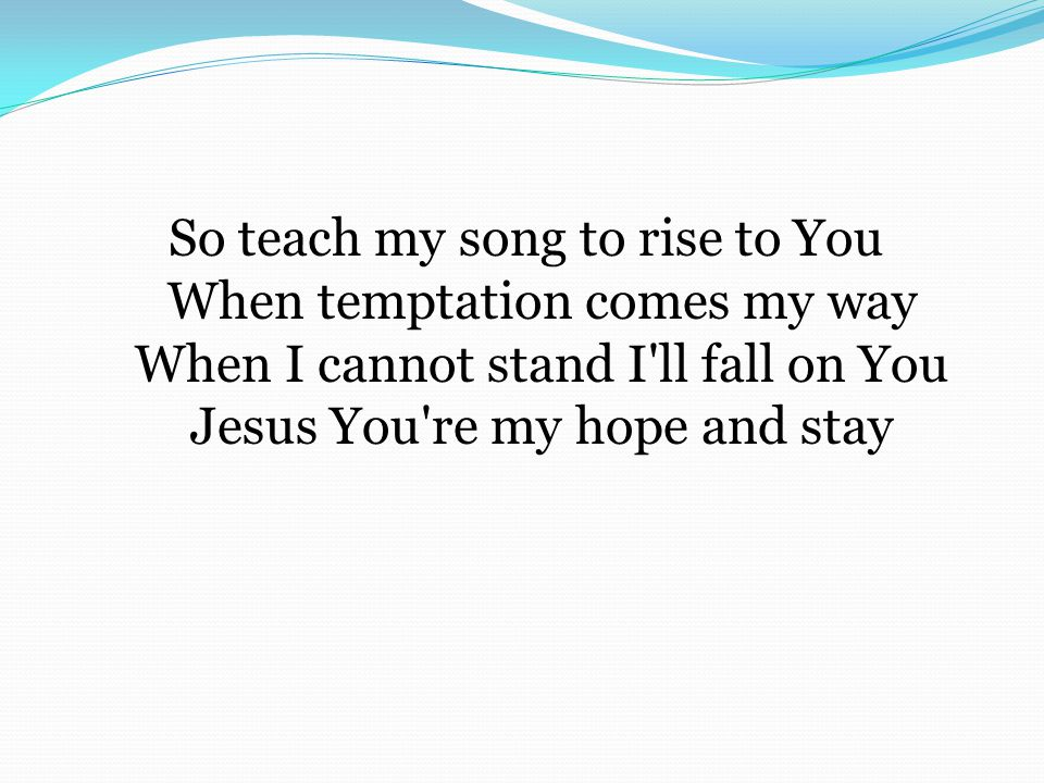 So teach my song to rise to You When temptation comes my way When I cannot stand I'll fall on You Jesus You're my hope and stay