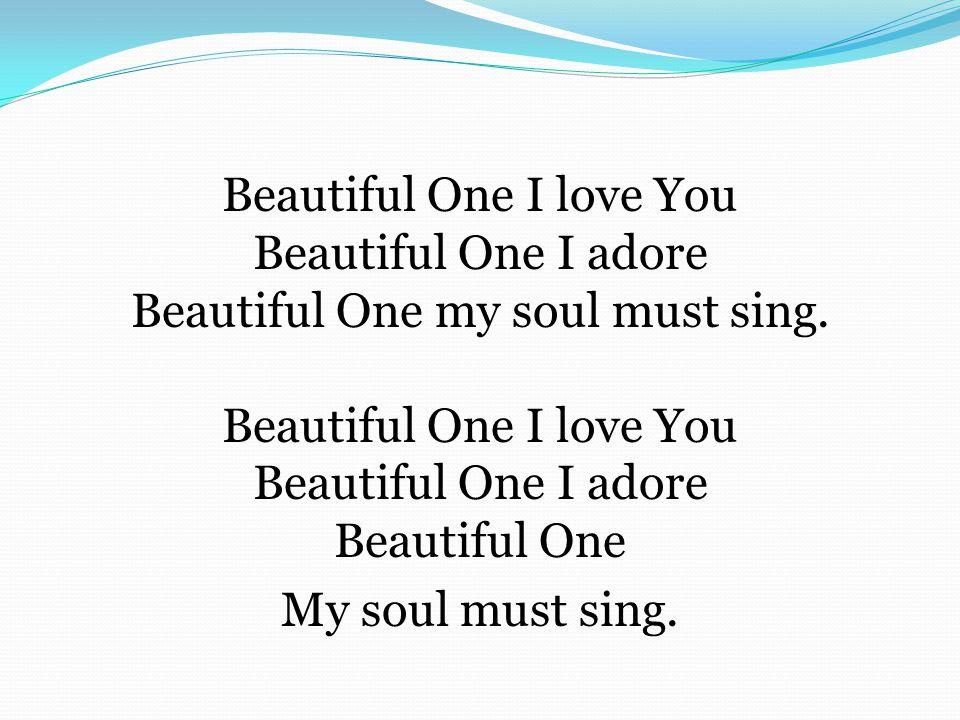 Beautiful One I love You Beautiful One I adore Beautiful One my soul must sing. Beautiful One I love You Beautiful One I adore Beautiful One My soul m