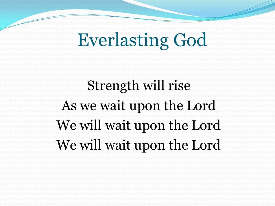 Everlasting God Strength will rise As we wait upon the Lord We will wait upon the Lord