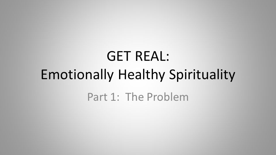 GET REAL: Emotionally Healthy Spirituality Part 1: The Problem