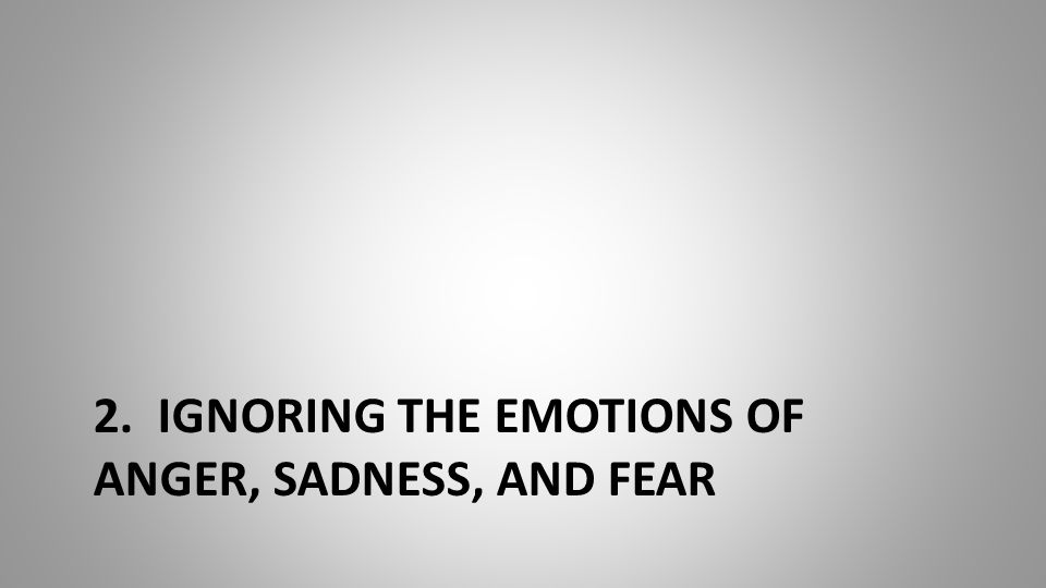2. IGNORING THE EMOTIONS OF ANGER, SADNESS, AND FEAR