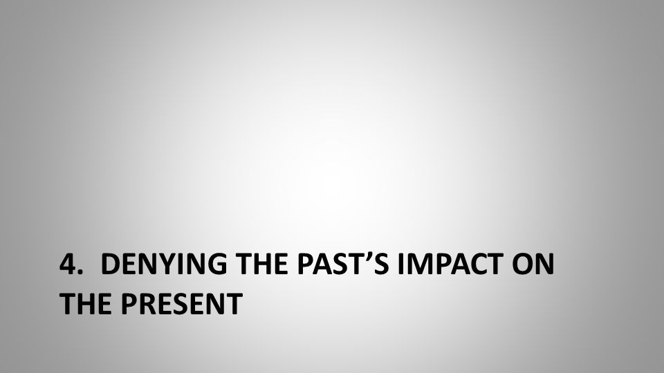 4. DENYING THE PAST'S IMPACT ON THE PRESENT