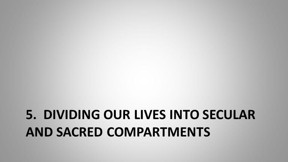 5. DIVIDING OUR LIVES INTO SECULAR AND SACRED COMPARTMENTS
