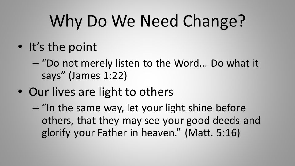 Why Do We Need Change. It's the point – Do not merely listen to the Word...